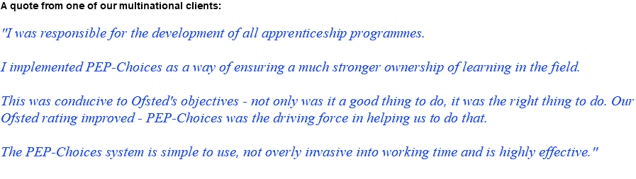 "A quote from one of our multinational clients: ""I was responsible for the development of all apprenticeship programmes. I implemented PEP-Choices as a way of ensuring a much stronger ownership of learning in the field. This was conducive to Ofsted's objectives - not only was it a good thing to do, it was the right thing to do. Our Ofsted rating improved - PEP-Choices was the driving force in helping us to do that. The PEP-Choices system is simple to use, not overly invasive into working time and is highly effective."""
